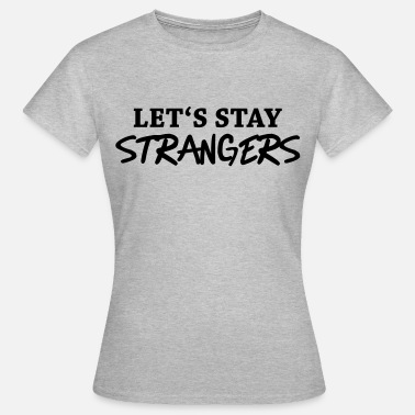 Let's stay strangers - Dame-T-shirt