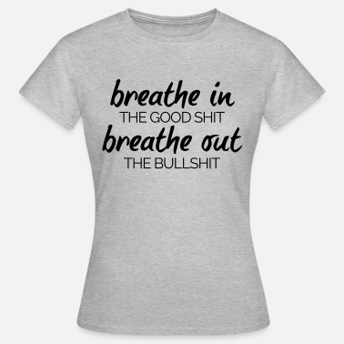 Good Shit Breathe In The Good Shit  - Women's T-Shirt