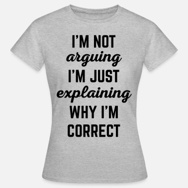 Argue Explaining Why I'm Correct Funny Quote - Women's T-Shirt