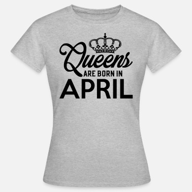 Queens Are Born In April Queens Are Born In April - Women's T-Shirt