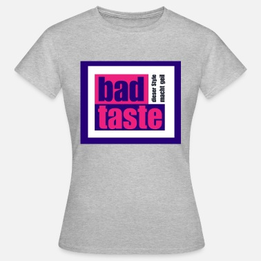Bad Bad Taste - this style is great! - Women's T-Shirt