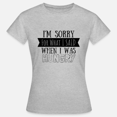 Im Sorry For What I Said When I Was Hungry Sorry for what I said when I was hungry gift - Women's T-Shirt