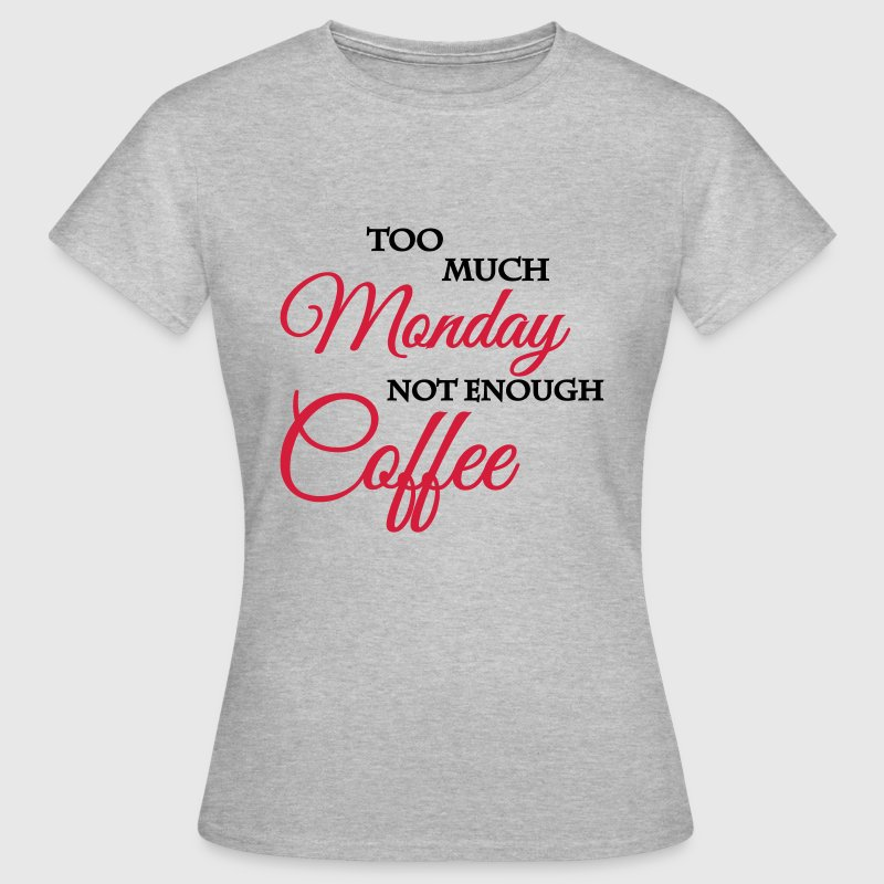 Too much monday, not enough coffee - Frauen T-Shirt