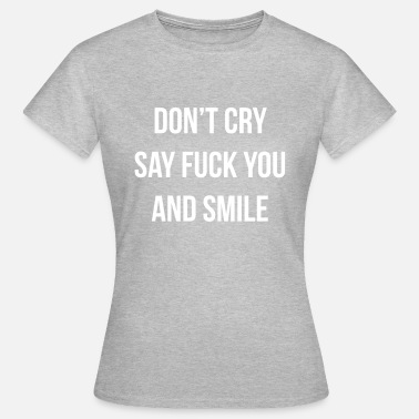 Fuck Smiling Don't cry say fuck you and smile - Women's T-Shirt