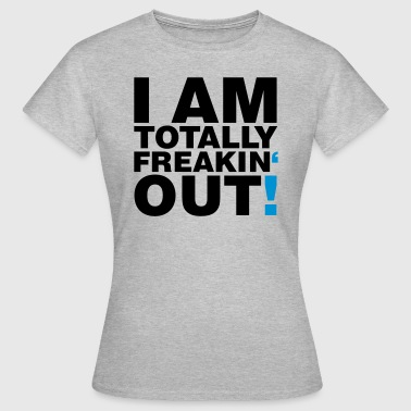 I am totally freakin out - Frauen T-Shirt