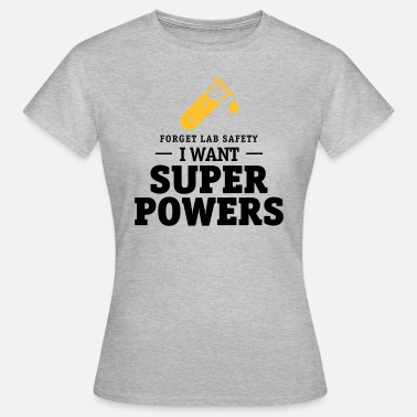 Safety Forget lab safety, i want superpowers - Frauen T-Shirt