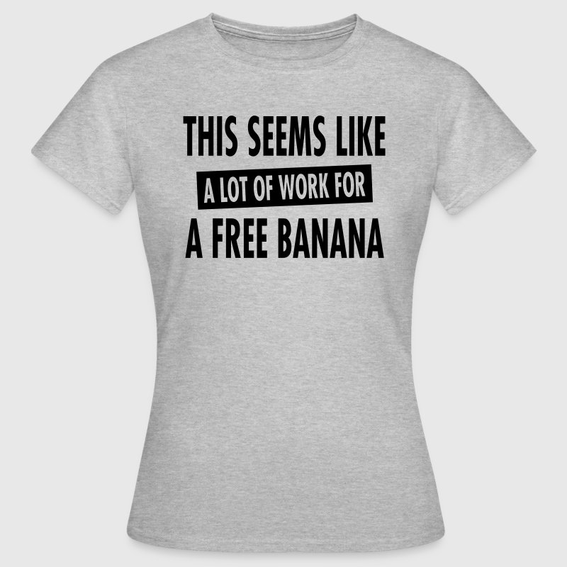 This Seems Like A Lot Of Work For A Free Banana - Frauen T-Shirt