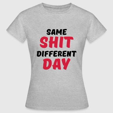 Same shit, different day - Frauen T-Shirt