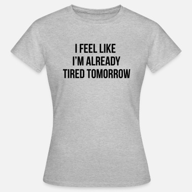 Tumblr Girl I feel like I'm already tired tomorrow - T-shirt Femme