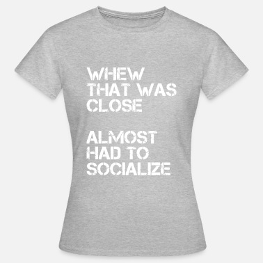 Almost Whew that was close almost had to socialize - Women's T-Shirt