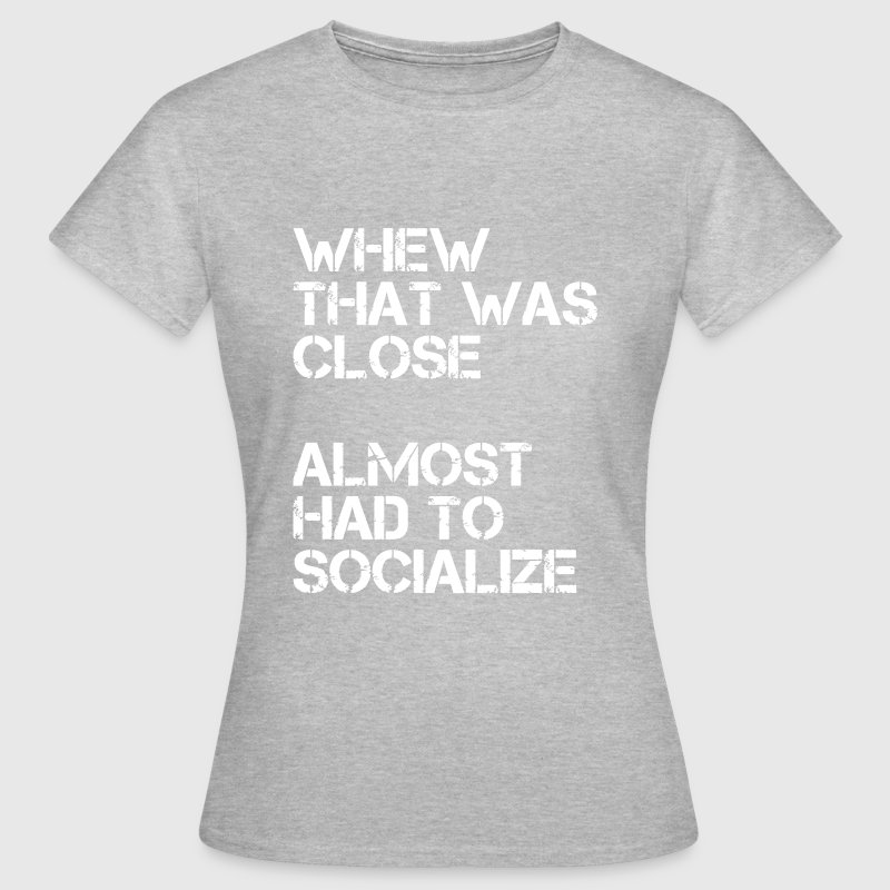 Whew that was close almost had to socialize - Women's T-Shirt