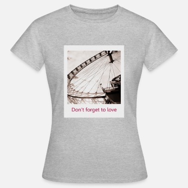 Riesenrad Don t forget to love - Frauen T-Shirt