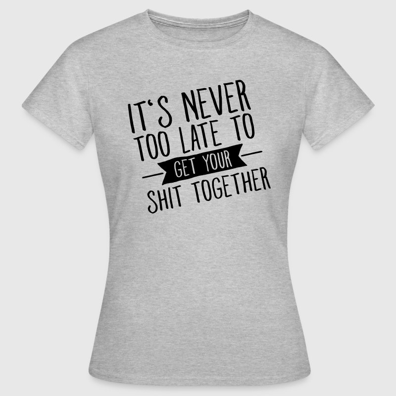 It's Never Too Late To Get Your Shit Together - Women's T-Shirt