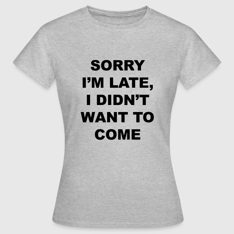 sorry I'm late I didn't want to come - Vrouwen T-shirt