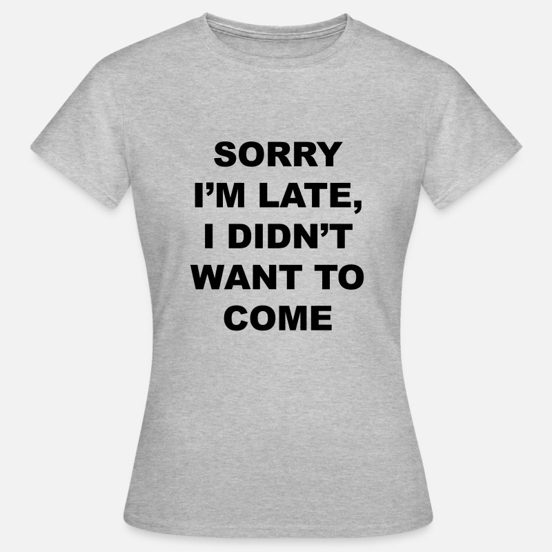 Late T-Shirts - sorry I'm late I didn't want to come - Women's T-Shirt heather grey