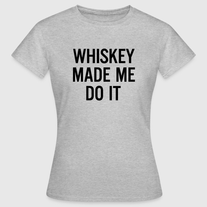 Whiskey made me do it  - Vrouwen T-shirt