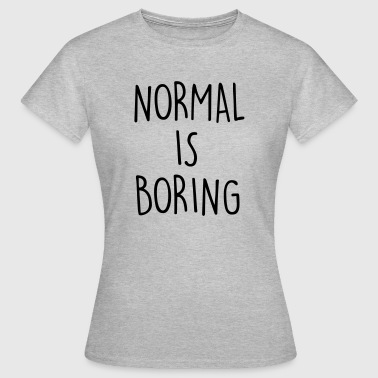 NORMAL IS BORING - Vrouwen T-shirt