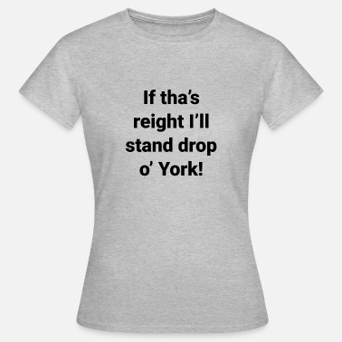 Yorkshire -If tha's reight I'll stand drop o' York - Women's T-Shirt