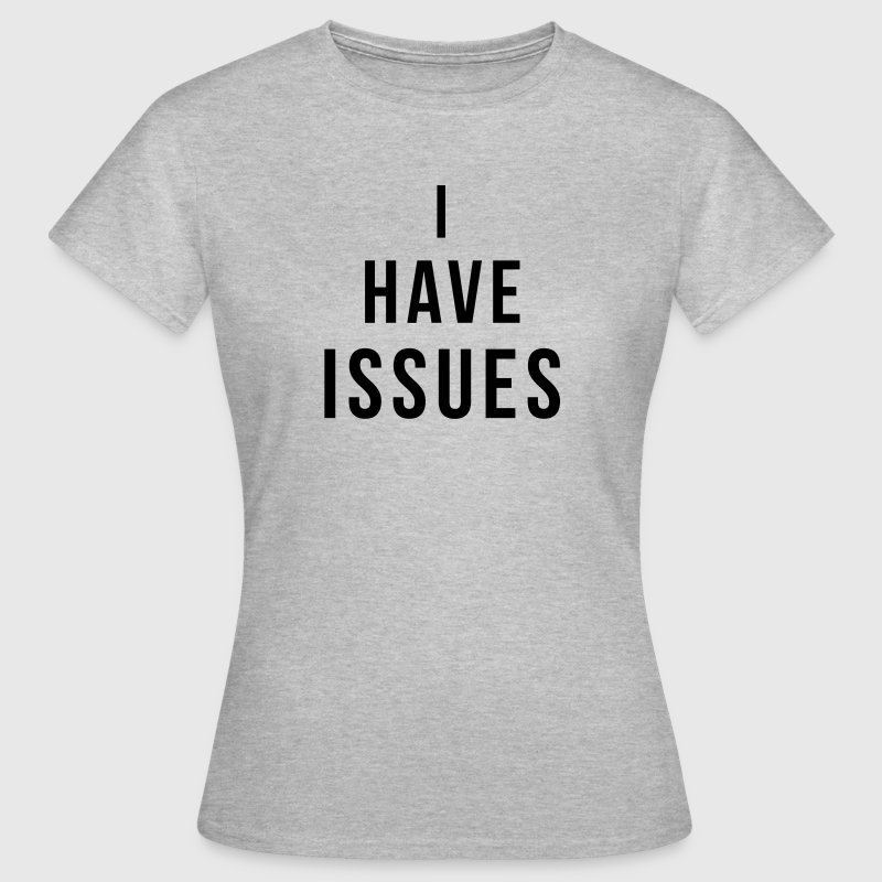 I have issues - Women's T-Shirt