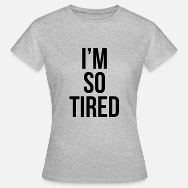 I'm so tired - T-shirt dam