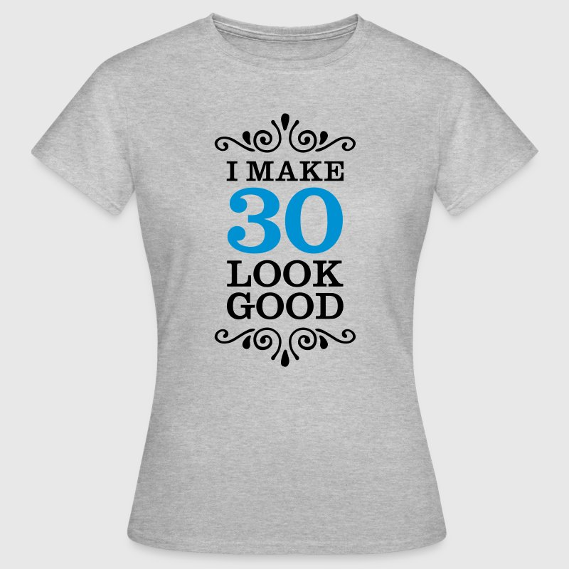 I Make 30 Look Good - Women's T-Shirt