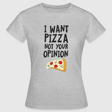 I Want Want Pizza - Not Your Opinion - Frauen T-Shirt