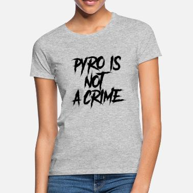 Pyro Is Not A Crime Pyro is not a crime - Vrouwen T-shirt