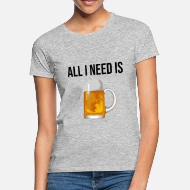 All I Need Is Beer I love beer I love Beer - Women's T-Shirt