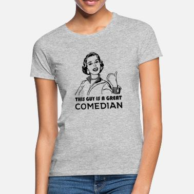 Comedian This guy is a great comedian. Gifts for Comedians - Women's T-Shirt