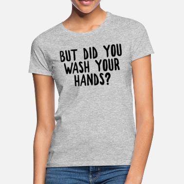 But did you wash your hands? Hygiene saves lifes - Women's T-Shirt