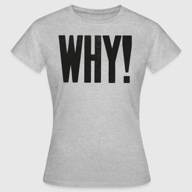 WHY! - Women's T-Shirt
