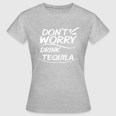 Don't Worry - Drink Tequila - Women's T-Shirt