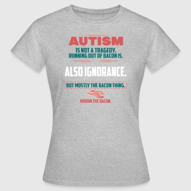 Autism tragedy Bacon - Women's T-Shirt