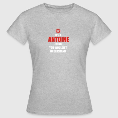 Gift it sa thing birthday understand ANTOINE - Women's T-Shirt