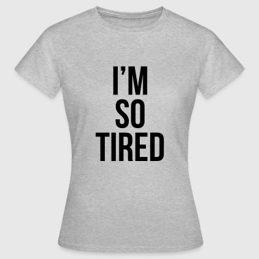 I'm so tired - Vrouwen T-shirt