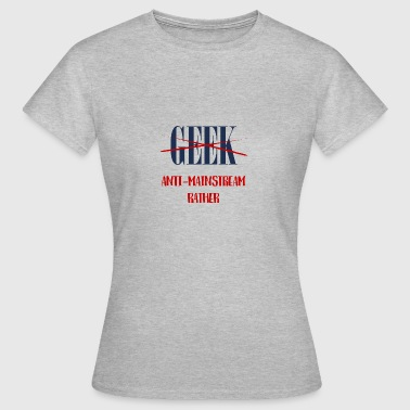 Geek: Anti-Mainstream Plutôt - T-shirt Femme