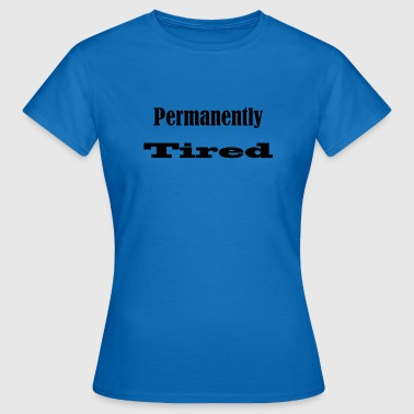 Permanently Tired - always tired - Women's T-Shirt
