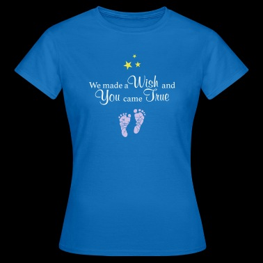 We made a Wish and You came True - Women's T-Shirt