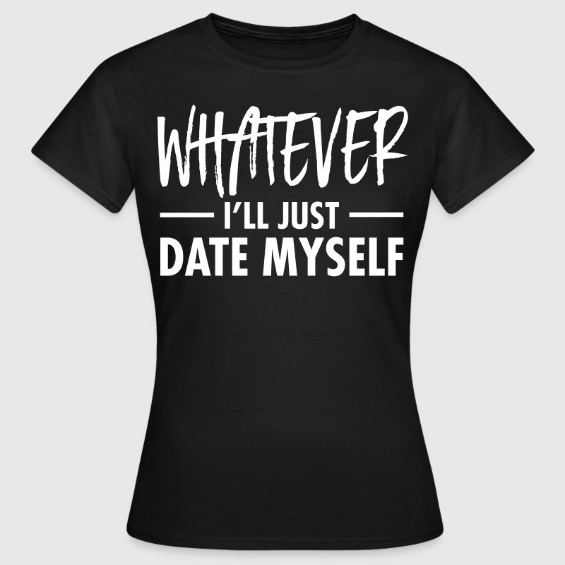 Whatever - I'll Just Date Myself - T-shirt Femme