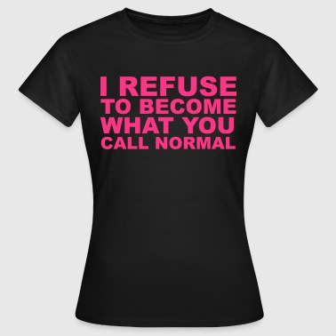 Refuse To Be Normal - Women's T-Shirt