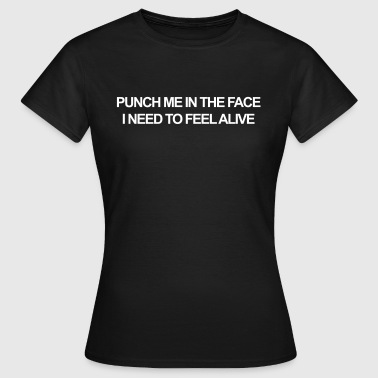 Punch me in the face, I need to feel alive - Vrouwen T-shirt
