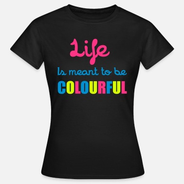 Colourful Quotes Life Is Colourful - Women's T-Shirt