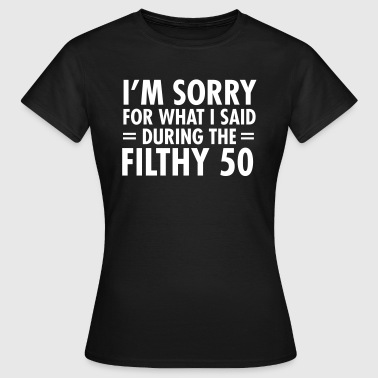 I'm Sorry For What I Said During The Filthy 50 - Women's T-Shirt