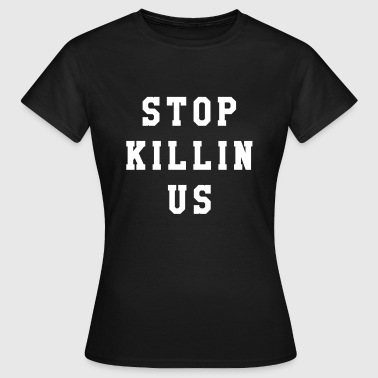 Stop killin us - Women's T-Shirt