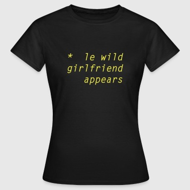 le wild girlfriend appears - Frauen T-Shirt