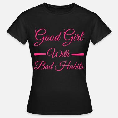 Good Girl Bad Habits Good Girls - Vrouwen T-shirt