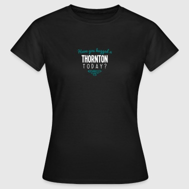 have you hugged a thornton name today - Women's T-Shirt