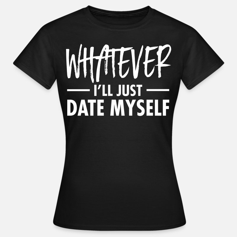 Arrogant T-Shirts - Whatever - I'll Just Date Myself - Vrouwen T-shirt zwart