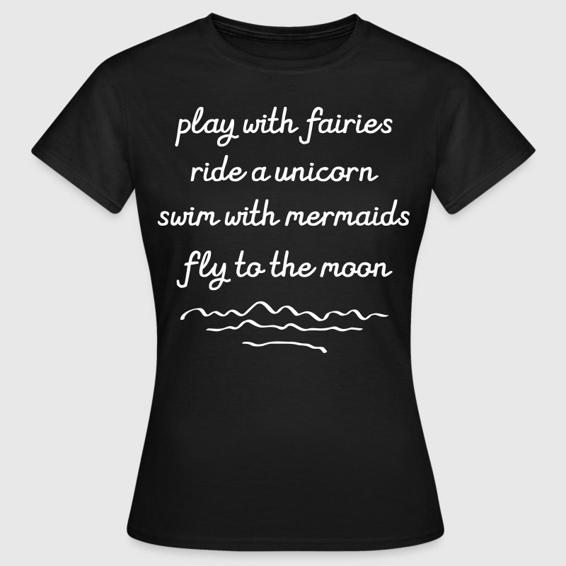 Play With Fairies, Ride A Unicorn... - Women's T-Shirt