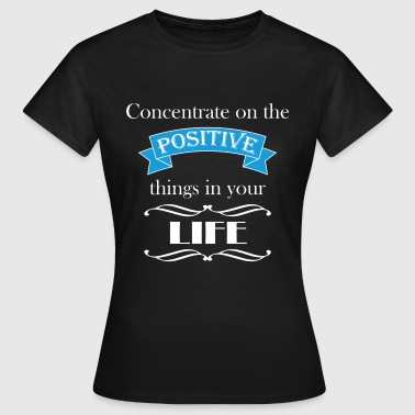 Concentration Concentrate on the positive - Women's T-Shirt